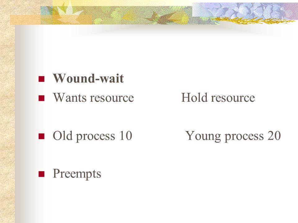 Wound-wait Wants resource Hold resource. Old process 10 Young process 20.