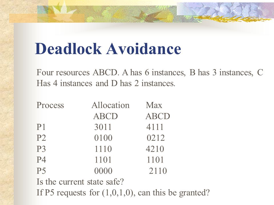 Deadlock Avoidance Four resources ABCD. A has 6 instances, B has 3 instances, C. Has 4 instances and D has 2 instances.