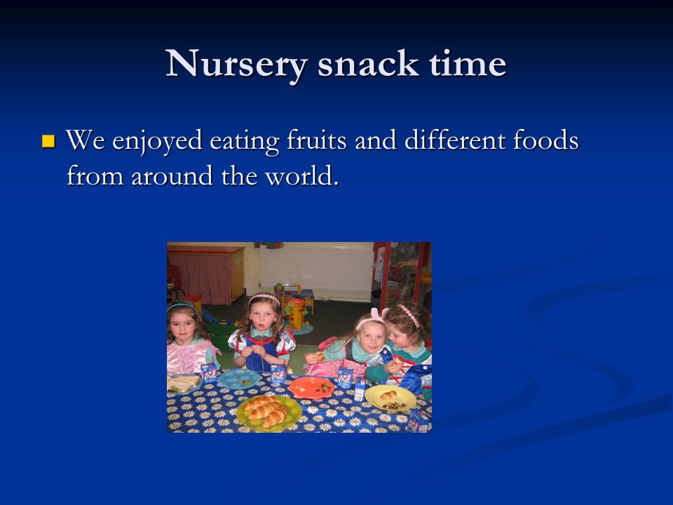 Nursery snack time We enjoyed eating fruits and different foods from around the world.