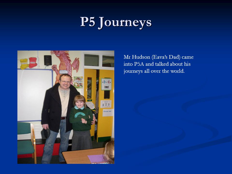 P5 Journeys Mr Hudson (Eava's Dad) came into P5A and talked about his journeys all over the world.