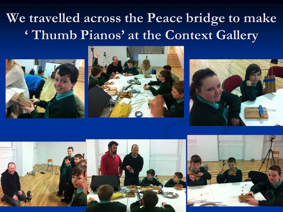 We travelled across the Peace bridge to make ' Thumb Pianos' at the Context Gallery