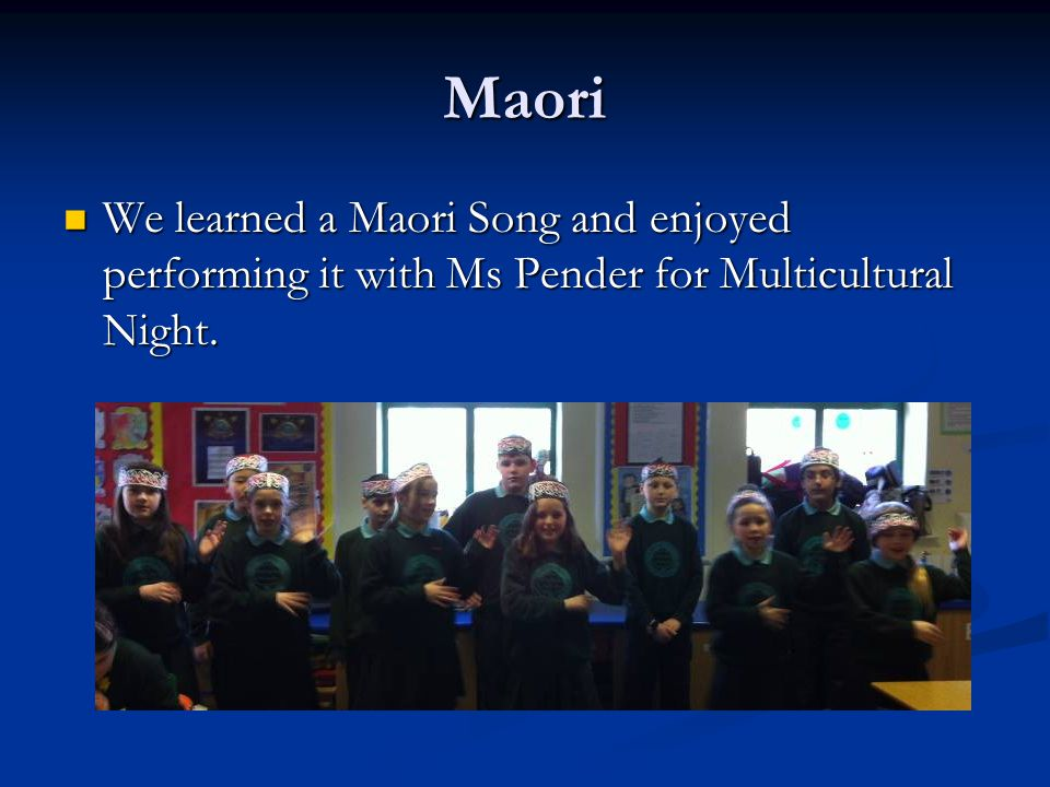 Maori We learned a Maori Song and enjoyed performing it with Ms Pender for Multicultural Night.