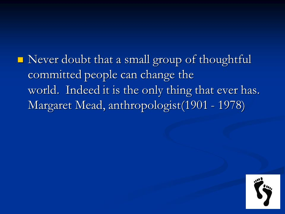 Never doubt that a small group of thoughtful committed people can change the world. Indeed it is the only thing that ever has.