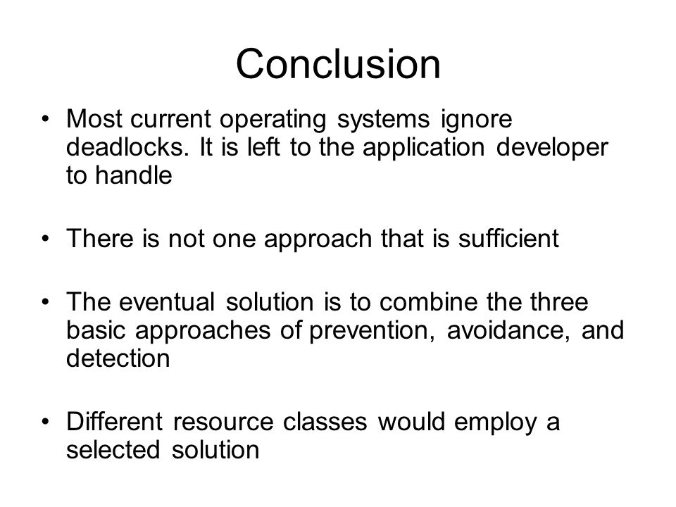 Conclusion Most current operating systems ignore deadlocks. It is left to the application developer to handle.