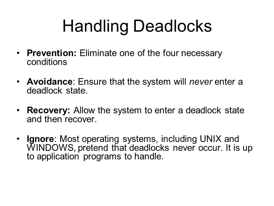 Handling Deadlocks Prevention: Eliminate one of the four necessary conditions. Avoidance: Ensure that the system will never enter a deadlock state.