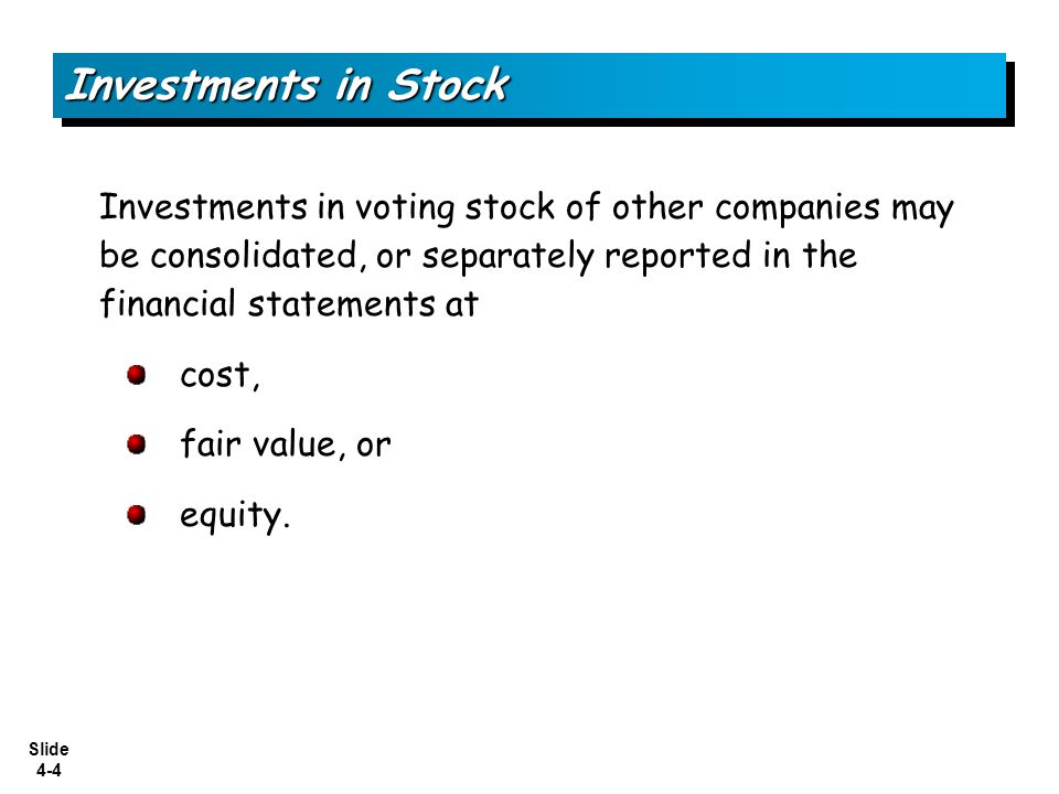 Investments in Stock Investments in voting stock of other companies may be consolidated, or separately reported in the financial statements at.