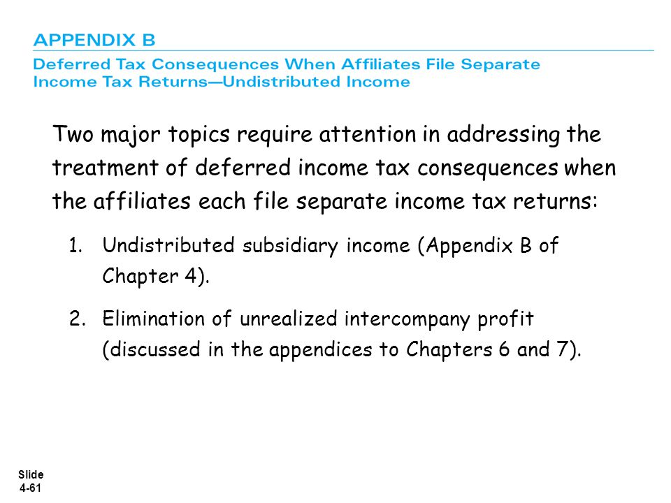 Two major topics require attention in addressing the treatment of deferred income tax consequences when the affiliates each file separate income tax returns: