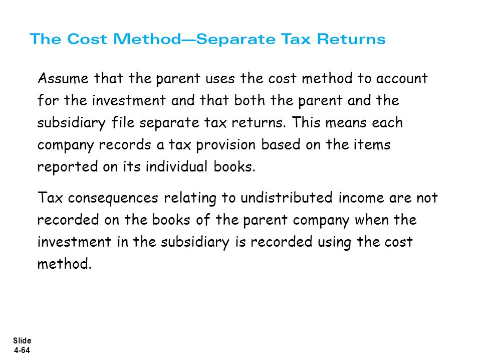 Assume that the parent uses the cost method to account for the investment and that both the parent and the subsidiary file separate tax returns. This means each company records a tax provision based on the items reported on its individual books.
