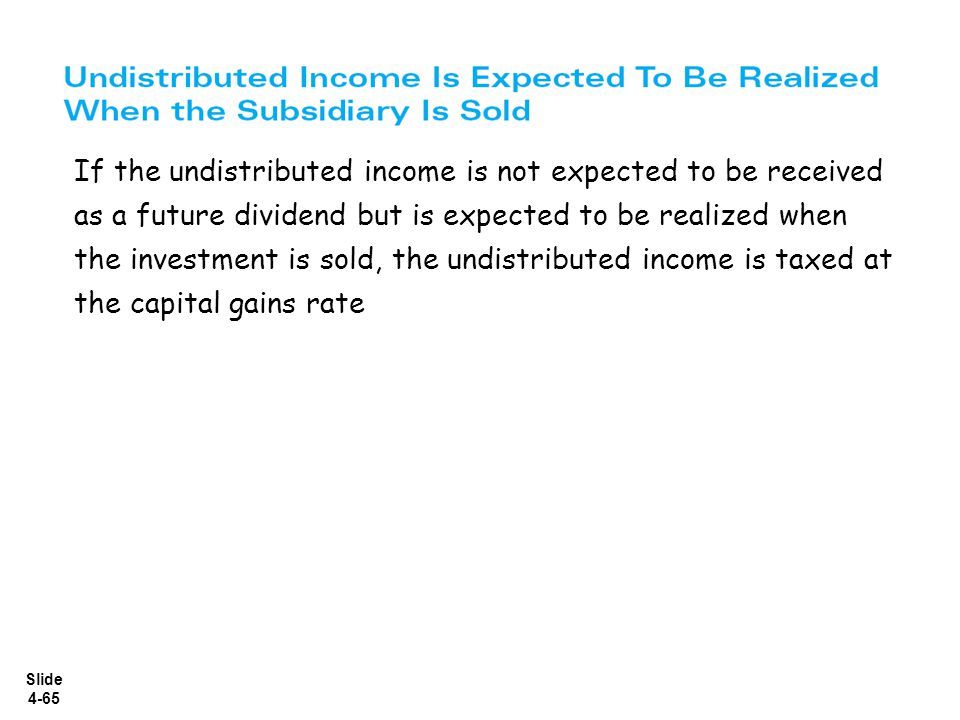 If the undistributed income is not expected to be received as a future dividend but is expected to be realized when the investment is sold, the undistributed income is taxed at the capital gains rate