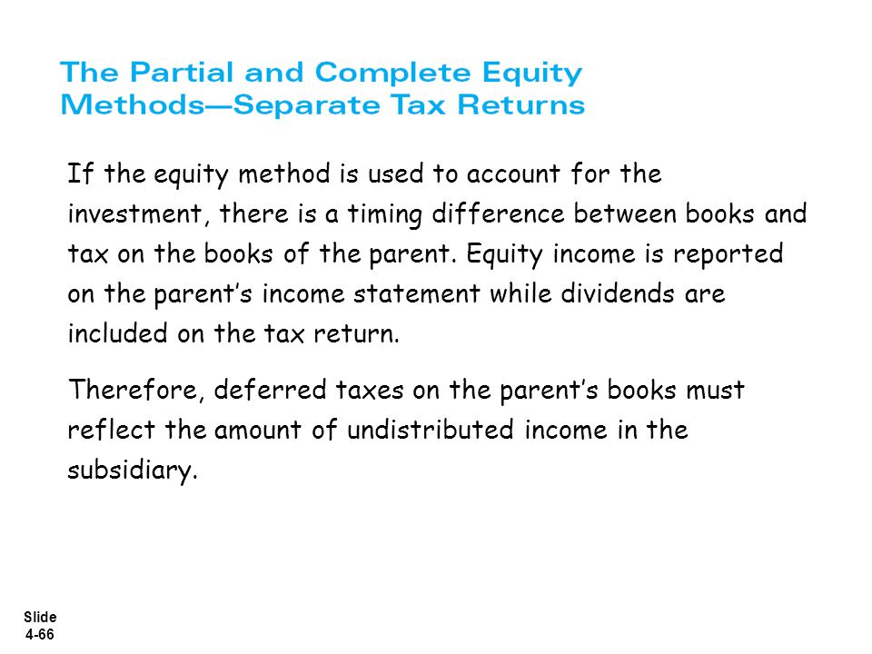 If the equity method is used to account for the investment, there is a timing difference between books and tax on the books of the parent. Equity income is reported on the parent's income statement while dividends are included on the tax return.