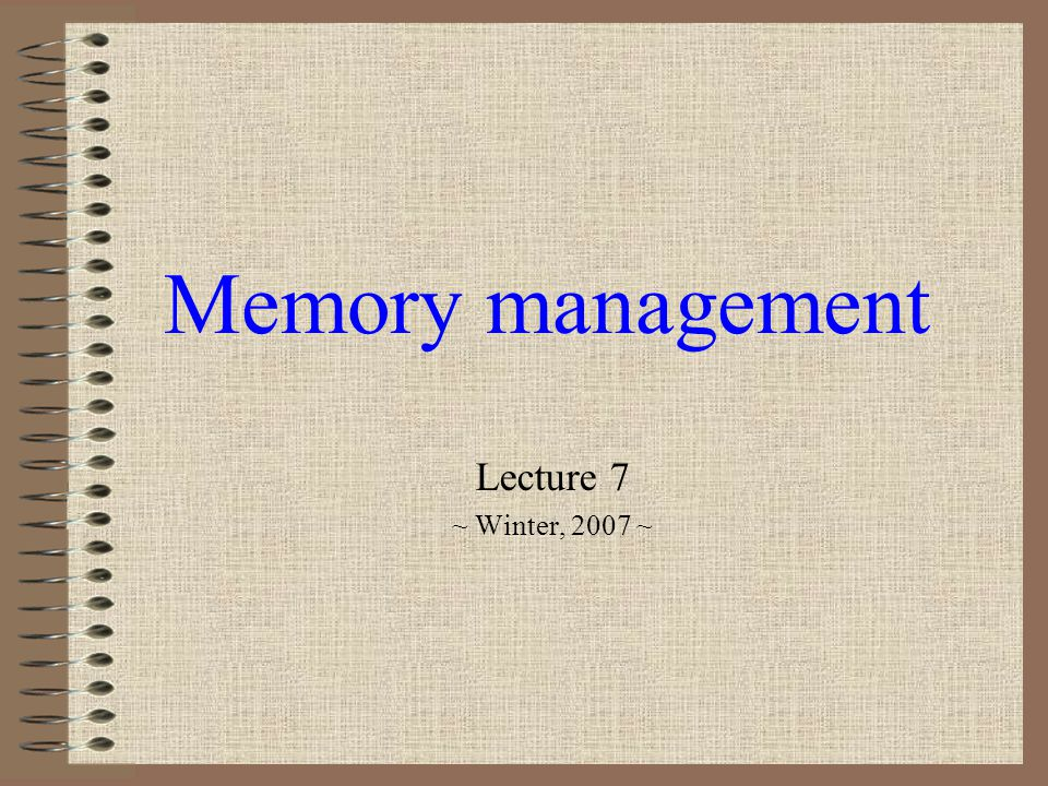 Memory management Lecture 7 ~ Winter, 2007 ~