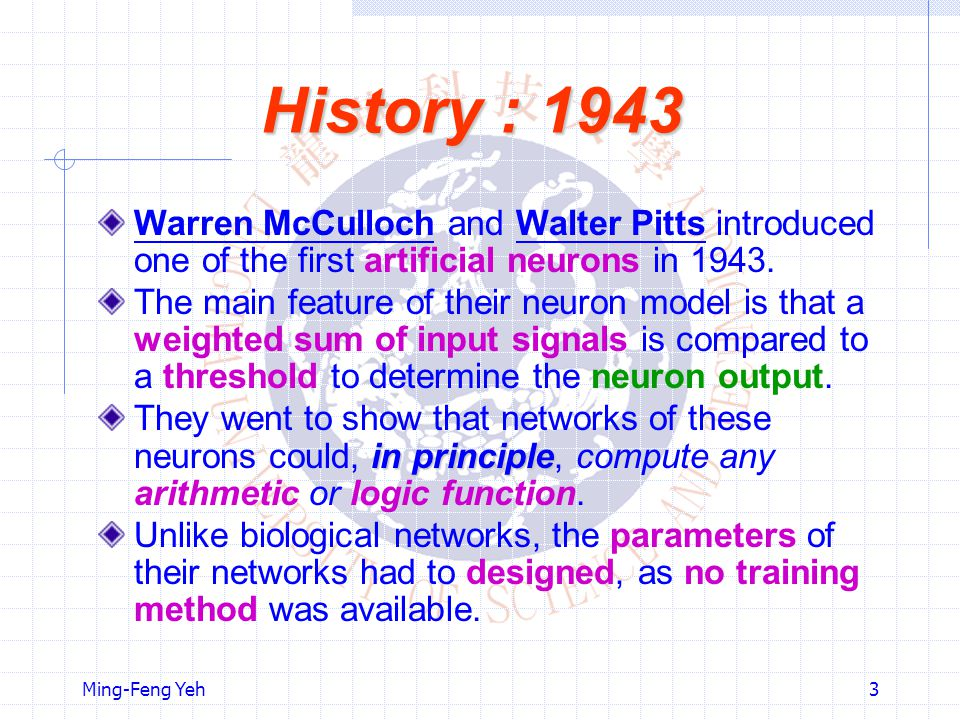 History : 1943 Warren McCulloch and Walter Pitts introduced one of the first artificial neurons in 1943.