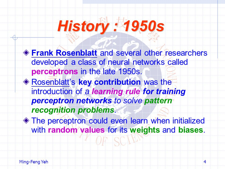 History : 1950s Frank Rosenblatt and several other researchers developed a class of neural networks called perceptrons in the late 1950s.