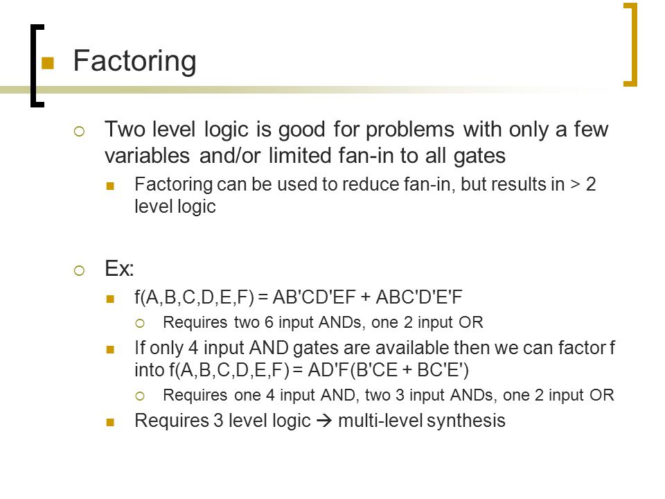 Factoring Two level logic is good for problems with only a few variables and/or limited fan-in to all gates.