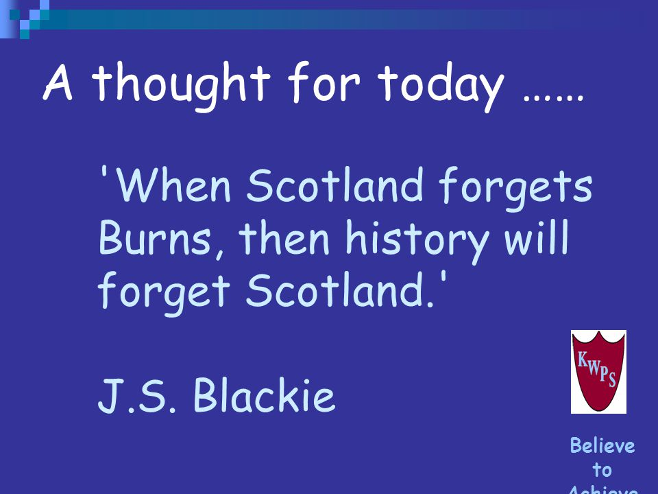 A thought for today …… When Scotland forgets Burns, then history will forget Scotland. J.S. Blackie.