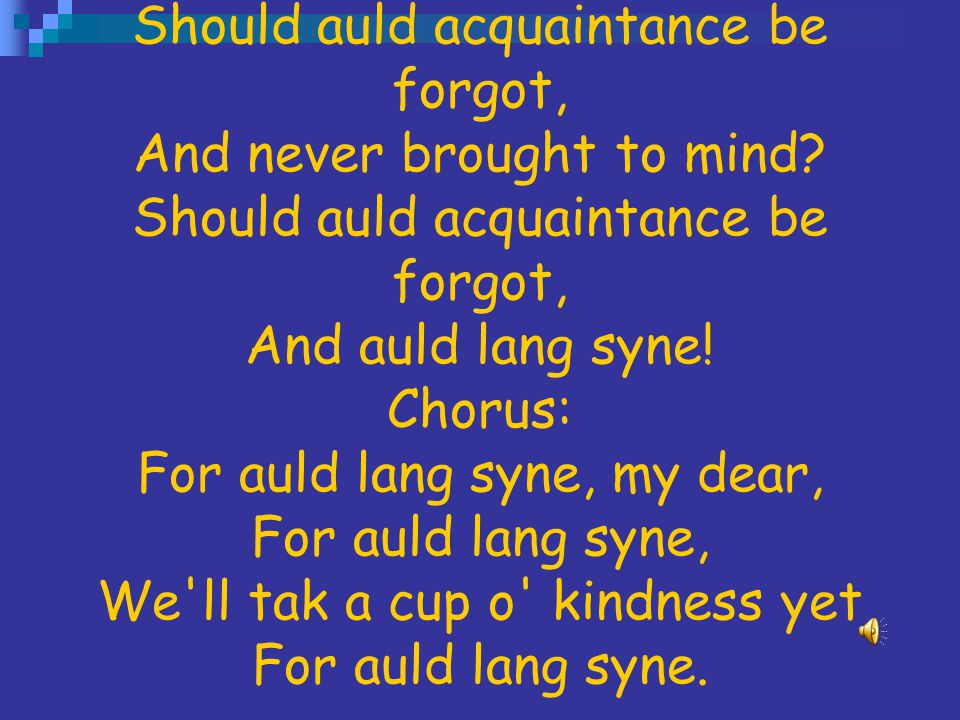 Auld Lang Syne Should auld acquaintance be forgot, And never brought to mind.