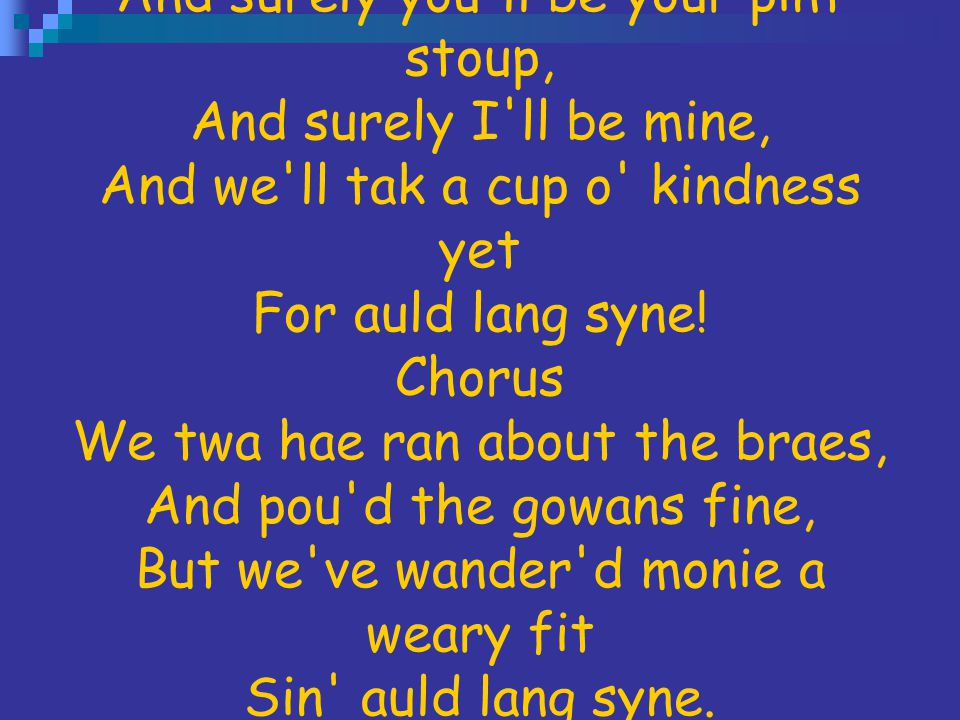 And surely you ll be your pint stoup, And surely I ll be mine, And we ll tak a cup o kindness yet For auld lang syne.