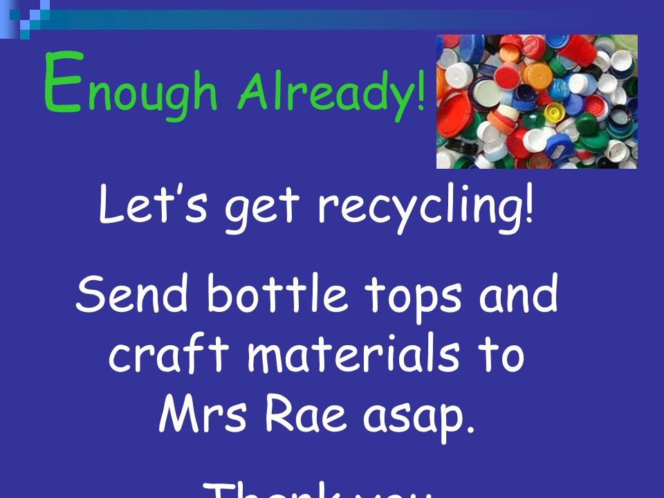 Send bottle tops and craft materials to Mrs Rae asap.