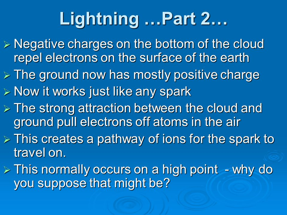 Lightning …Part 2… Negative charges on the bottom of the cloud repel electrons on the surface of the earth.