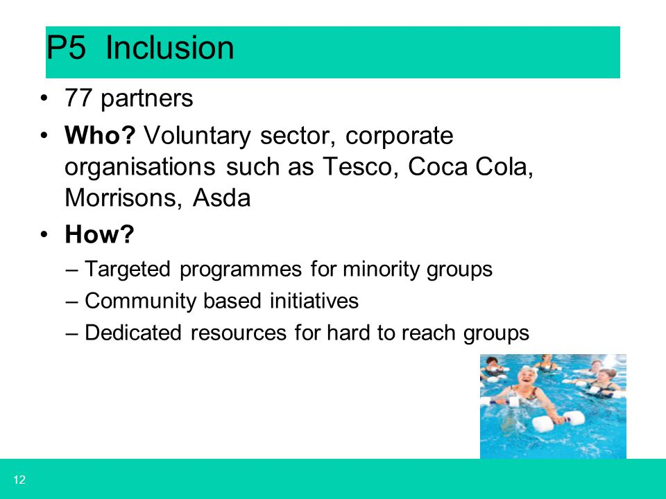 P5 Inclusion 77 partners. Who Voluntary sector, corporate organisations such as Tesco, Coca Cola, Morrisons, Asda.