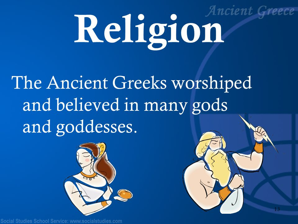 Religion The Ancient Greeks worshiped and believed in many gods and goddesses.