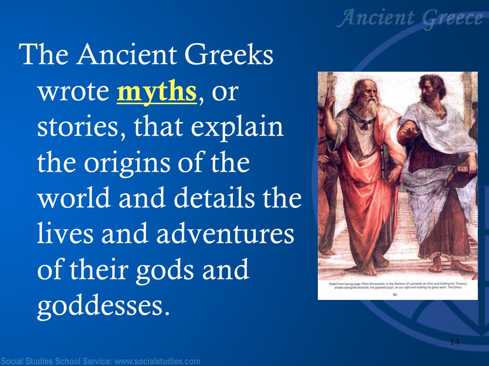 The Ancient Greeks wrote myths, or stories, that explain the origins of the world and details the lives and adventures of their gods and goddesses.