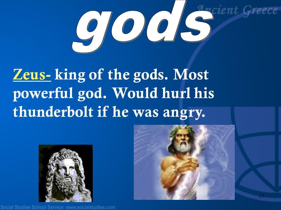 gods Zeus- king of the gods. Most powerful god. Would hurl his thunderbolt if he was angry.