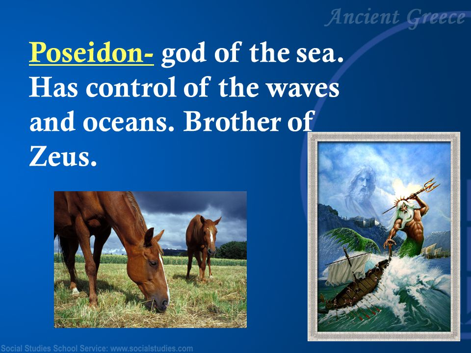 Poseidon- god of the sea. Has control of the waves and oceans