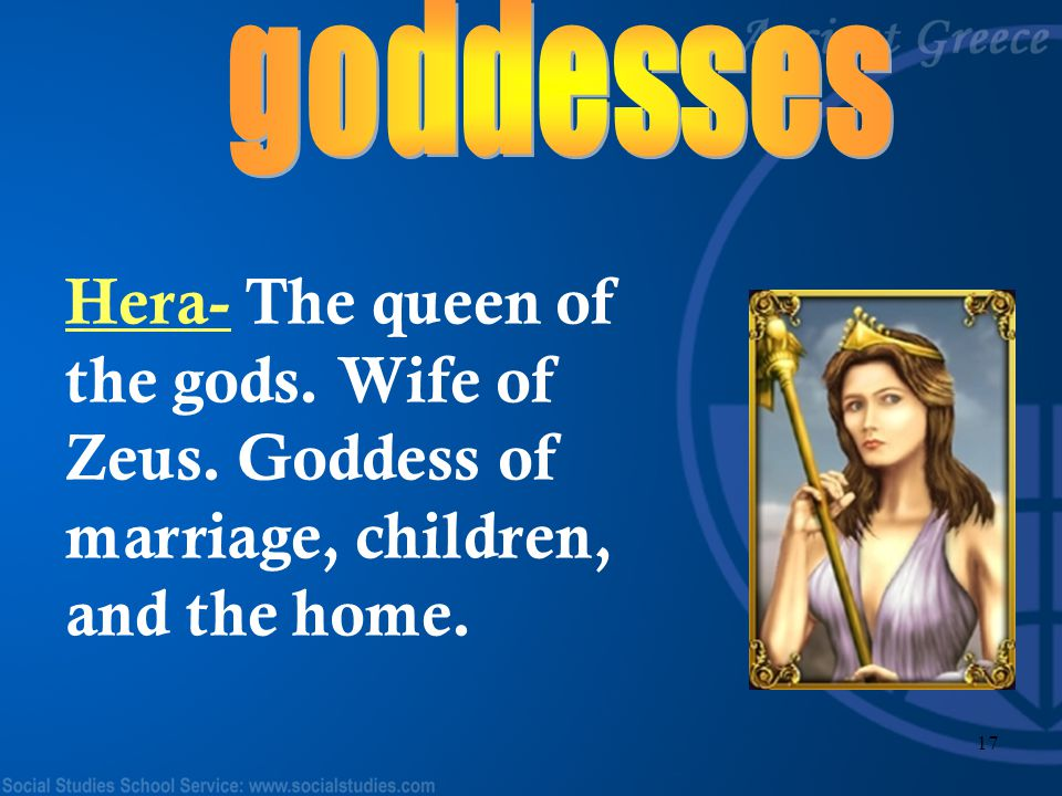 goddesses Hera- The queen of the gods. Wife of Zeus. Goddess of marriage, children, and the home.