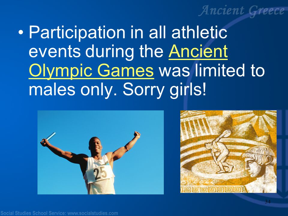 Participation in all athletic events during the Ancient Olympic Games was limited to males only.