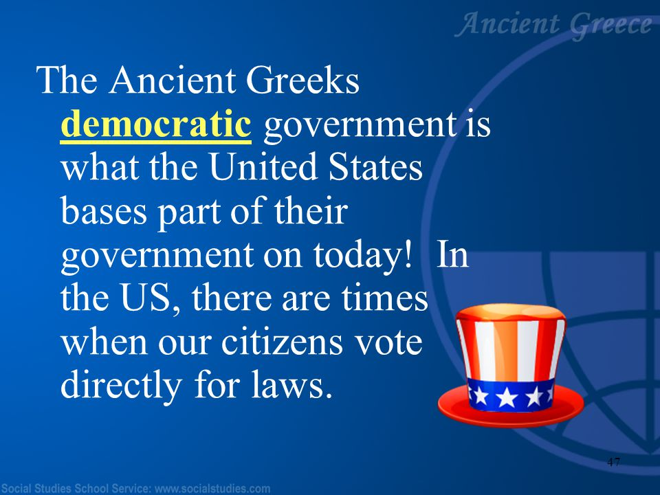 The Ancient Greeks democratic government is what the United States bases part of their government on today.