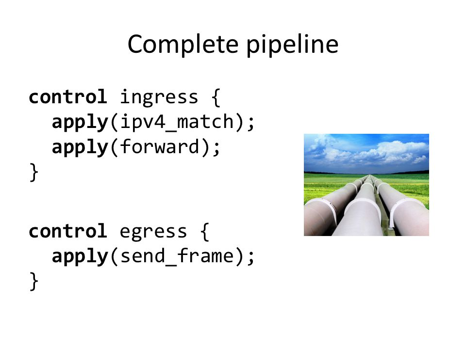 Complete pipeline control ingress { apply(ipv4_match); apply(forward); } control egress { apply(send_frame); }