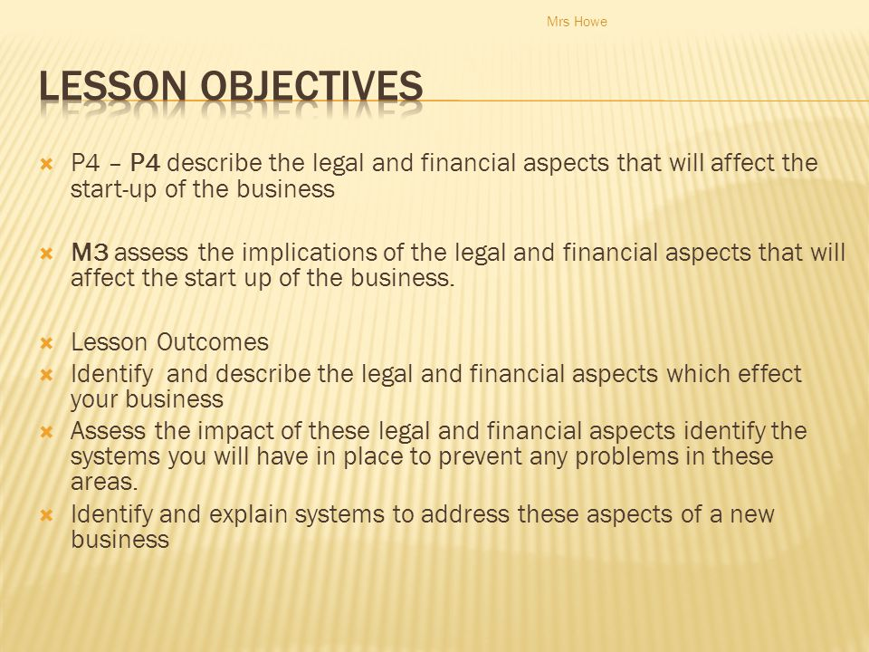 Mrs Howe Lesson Objectives. P4 – P4 describe the legal and financial aspects that will affect the start-up of the business.