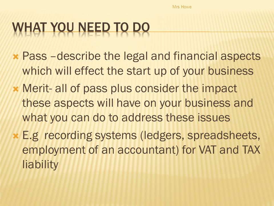 Mrs Howe What you need to do. Pass –describe the legal and financial aspects which will effect the start up of your business.