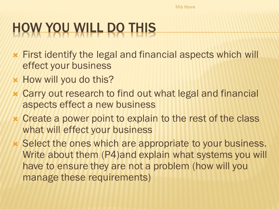 Mrs Howe How you will do this. First identify the legal and financial aspects which will effect your business.
