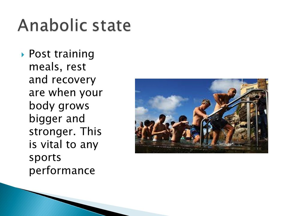 Anabolic state Post training meals, rest and recovery are when your body grows bigger and stronger.