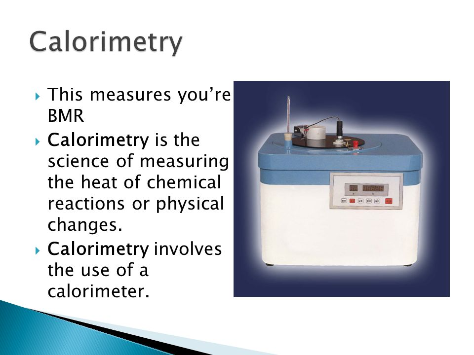 Calorimetry This measures you're BMR