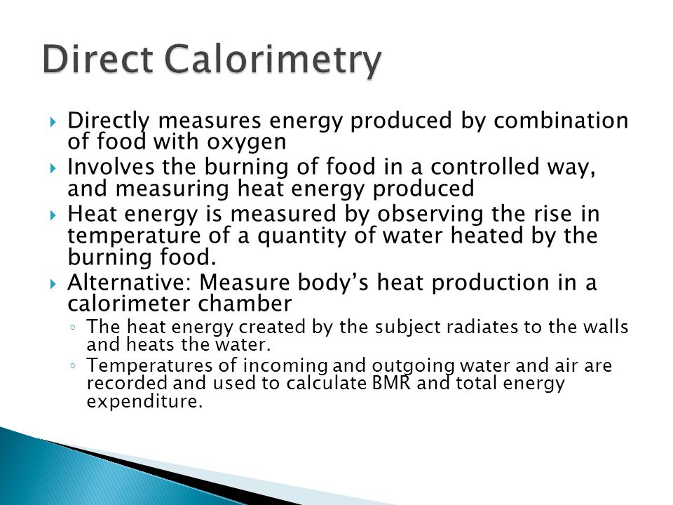 Direct Calorimetry Directly measures energy produced by combination of food with oxygen.
