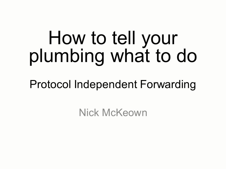 How to tell your plumbing what to do Protocol Independent Forwarding