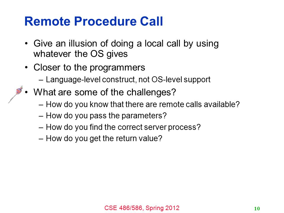 Remote Procedure Call Give an illusion of doing a local call by using whatever the OS gives. Closer to the programmers.