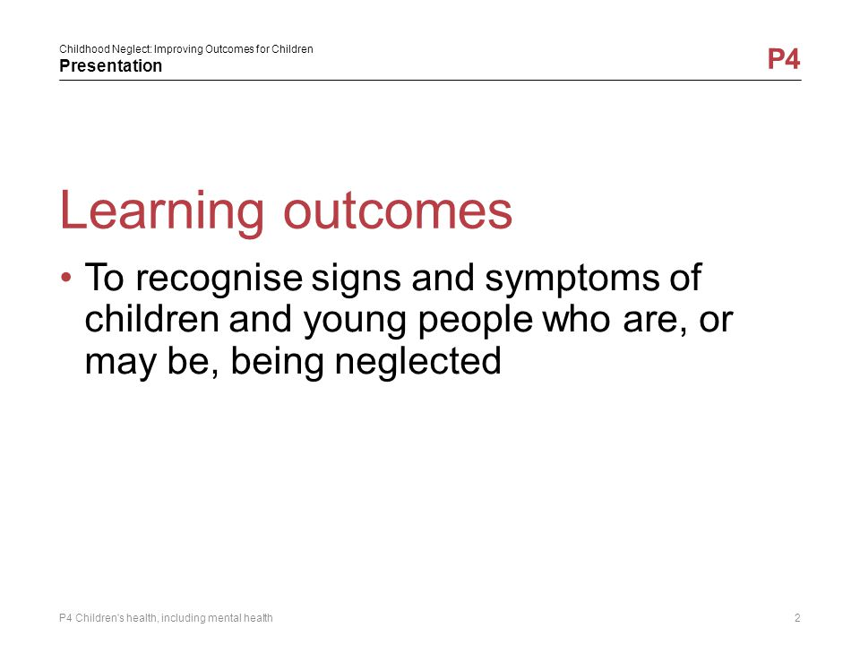 Learning outcomes To recognise signs and symptoms of children and young people who are, or may be, being neglected.