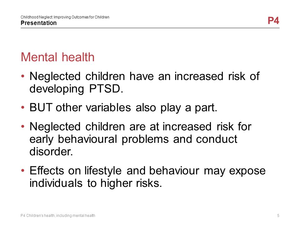 Mental health Neglected children have an increased risk of developing PTSD. BUT other variables also play a part.