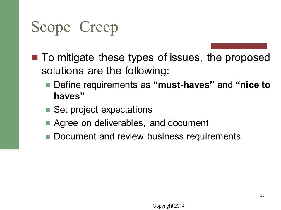 Scope Creep To mitigate these types of issues, the proposed solutions are the following: Define requirements as must-haves and nice to haves