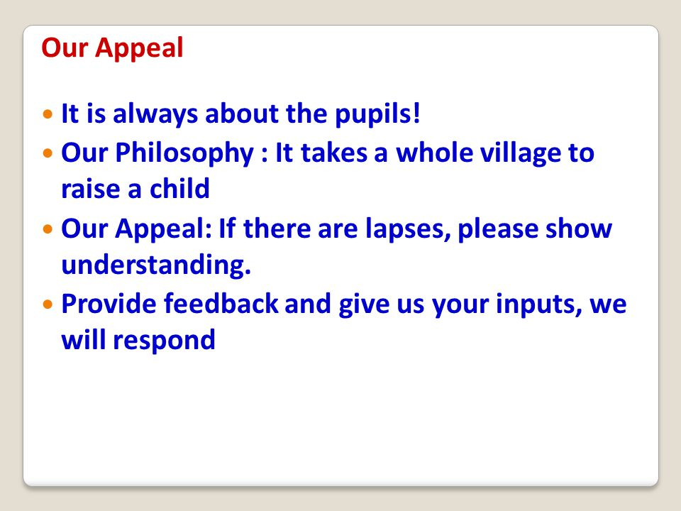 Our Appeal It is always about the pupils! Our Philosophy : It takes a whole village to raise a child.
