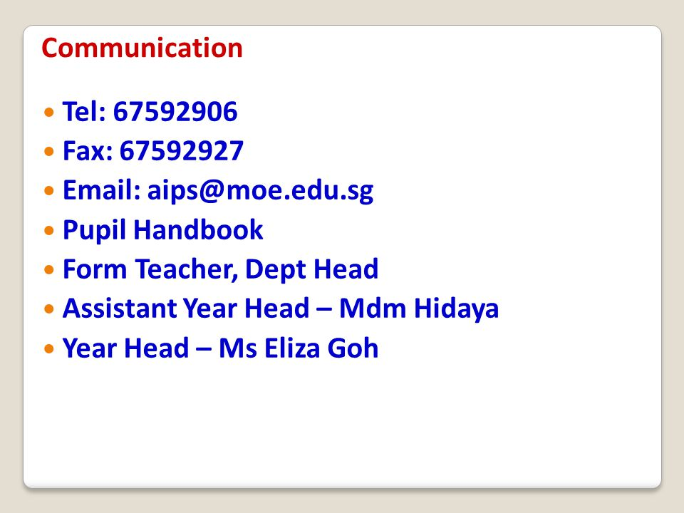 Communication Tel: 67592906. Fax: 67592927. Email: aips@moe.edu.sg. Pupil Handbook. Form Teacher, Dept Head.