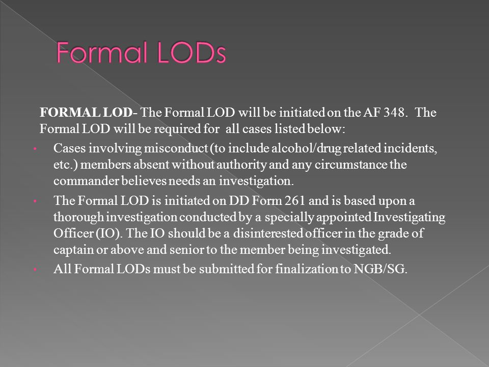Formal LODs FORMAL LOD- The Formal LOD will be initiated on the AF 348. The Formal LOD will be required for all cases listed below: