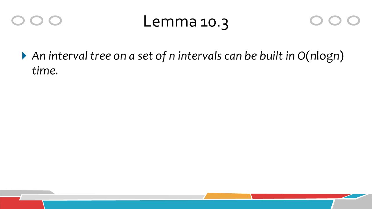 Lemma 10.3 An interval tree on a set of n intervals can be built in O(nlogn) time.