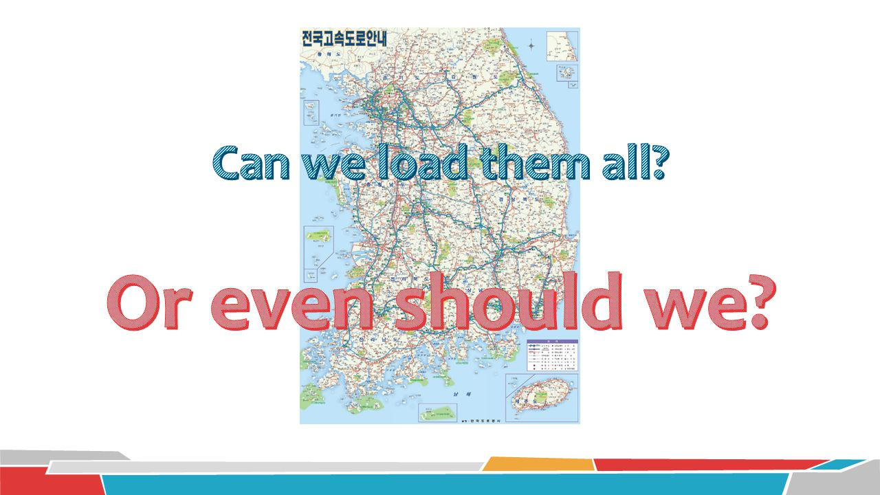 Or even should we Can we load them all A map. A huge map.