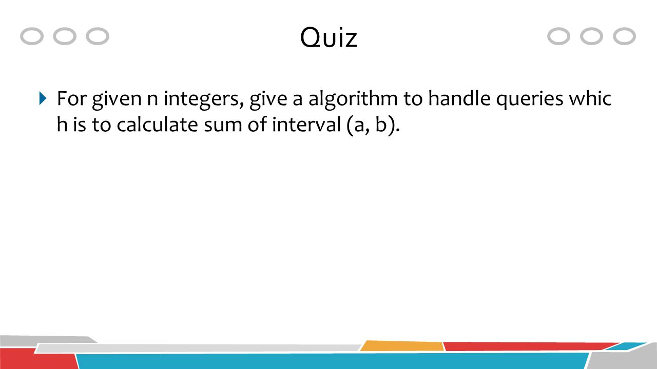 Quiz For given n integers, give a algorithm to handle queries which is to calculate sum of interval (a, b).