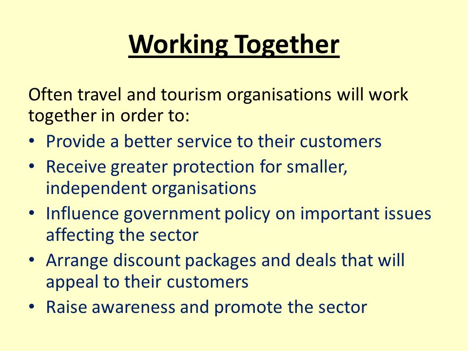 Working Together Often travel and tourism organisations will work together in order to: Provide a better service to their customers.